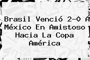 Brasil Venció 2-0 A México En Amistoso Hacia La <b>Copa América</b>