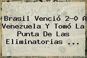 <b>Brasil</b> Venció 2-0 A <b>Venezuela</b> Y Tomó La Punta De Las Eliminatorias ...