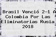 <b>Brasil</b> Venció 2-1 A <b>Colombia</b> Por Las Eliminatorias Rusia 2018