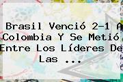 <b>Brasil</b> Venció 2-1 A <b>Colombia</b> Y Se Metió Entre Los Líderes De Las ...