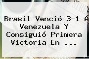 <b>Brasil</b> Venció 3-1 A <b>Venezuela</b> Y Consiguió Primera Victoria En <b>...</b>