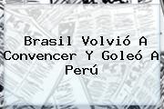 <b>Brasil</b> Volvió A Convencer Y Goleó A <b>Perú</b>