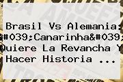 <b>Brasil Vs Alemania</b>: &#039;Canarinha&#039; Quiere La Revancha Y Hacer Historia ...