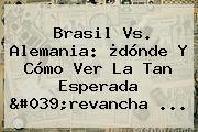 <b>Brasil Vs</b>. <b>Alemania</b>: ¿dónde Y Cómo Ver La Tan Esperada &#039;revancha ...