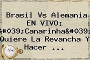 <b>Brasil Vs Alemania</b> EN VIVO: &#039;Canarinha&#039; Quiere La Revancha Y Hacer ...