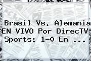 <b>Brasil Vs</b>. <b>Alemania</b> EN VIVO Por DirecTV Sports: 1-0 En ...