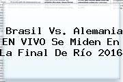 <b>Brasil Vs</b>. <b>Alemania</b> EN VIVO Se Miden En La Final De Río 2016