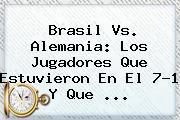 <b>Brasil Vs</b>. <b>Alemania</b>: Los Jugadores Que Estuvieron En El 7-1 Y Que ...