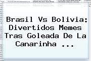 <b>Brasil Vs Bolivia</b>: Divertidos Memes Tras Goleada De La Canarinha ...