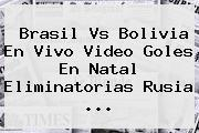 <b>Brasil Vs Bolivia</b> En Vivo Video Goles En Natal Eliminatorias Rusia ...