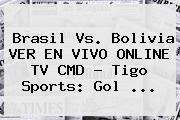 <b>Brasil Vs</b>. <b>Bolivia</b> VER EN VIVO ONLINE TV CMD - Tigo Sports: Gol ...