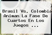 <b>Brasil Vs</b>. <b>Colombia</b> Animan La Fase De Cuartos En Los Juegos ...