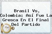 <b>Brasil Vs</b>. <b>Colombia</b>: Así Fue La Gresca En El Final Del Partido