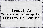<b>Brasil Vs</b>. <b>Colombia</b>: Cualquier Puntico Es Cariño