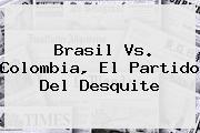 <b>Brasil</b> Vs. <b>Colombia</b>, El <b>partido</b> Del Desquite