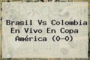 <b>Brasil Vs Colombia</b> En Vivo En Copa América (0-0)