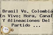 <b>Brasil Vs</b>. <b>Colombia</b> En Vivo: Hora, Canal Y Alineaciones Del Partido <b>...</b>