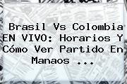 <b>Brasil Vs Colombia</b> EN VIVO: Horarios Y Cómo Ver Partido En Manaos ...