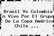 <b>Brasil Vs Colombia</b> En Vivo Por El Grupo C De La Copa América Chile <b>...</b>