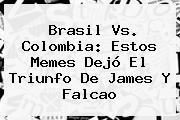 <b>Brasil Vs</b>. <b>Colombia</b>: Estos Memes Dejó El Triunfo De James Y Falcao