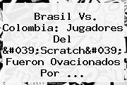 <b>Brasil Vs</b>. <b>Colombia</b>: Jugadores Del &#039;Scratch&#039; Fueron Ovacionados Por ...