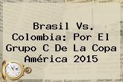<b>Brasil</b> Vs. <b>Colombia</b>: Por El Grupo C De La <b>Copa América 2015</b>