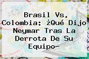 <b>Brasil Vs</b>. <b>Colombia</b>: ¿Qué Dijo Neymar Tras La Derrota De Su Equipo?