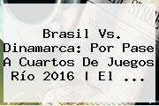 <b>Brasil Vs</b>. <b>Dinamarca</b>: Por Pase A Cuartos De Juegos Río 2016 | El ...