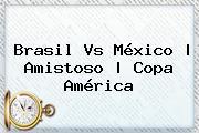 <b>Brasil Vs México</b> |<b> Amistoso | Copa América