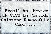 <b>Brasil Vs</b>. <b>México</b> EN VIVO En Partido Amistoso Rumbo A La Copa <b>...</b>