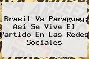 <b>Brasil Vs Paraguay</b>: Así Se Vive El Partido En Las Redes Sociales