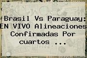 Brasil Vs Paraguay: EN VIVO Alineaciones Confirmadas Por <b>cuartos</b> <b>...</b>
