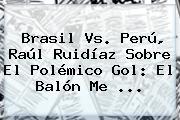 <b>Brasil Vs</b>. <b>Perú</b>, Raúl Ruidíaz Sobre El Polémico Gol: El Balón Me <b>...</b>