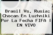 <b>Brasil Vs</b>. <b>Rusia</b>: Chocan En Luzhniki Por La Fecha FIFA | EN VIVO
