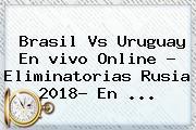 <b>Brasil Vs Uruguay</b> En Vivo Online ? Eliminatorias Rusia 2018- En <b>...</b>