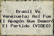 <b>Brasil Vs Venezuela</b>: Así Fue El Apagón Que Demoró El Partido (VIDEO)