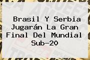 Brasil Y Serbia Jugarán La Gran Final Del <b>Mundial Sub-20</b>