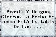 Brasil Y Uruguay Cierran La Fecha 5: ¿cómo Está La <b>tabla</b> De Las <b>...</b>
