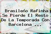 Brasileño Rafinha Se Pierde El Resto De La Temporada Con <b>Barcelona</b> <b>...</b>
