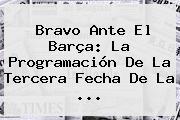 Bravo Ante El Barça: La Programación De La Tercera Fecha De La ...