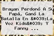 Brayan Perdonó A Su Papá, Ganó La Batalla En 'La Voz Kids' Y <b>Fanny</b> ...