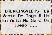 BREAKINGVIEWS- La Venta De Toys R Us En <b>Asia</b> No Será Un Juego ...
