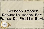 Brendan Fraser Denuncia Acoso Por Parte De <b>Philip Berk</b>