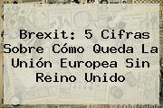<b>Brexit</b>: 5 Cifras Sobre Cómo Queda La Unión Europea Sin Reino Unido