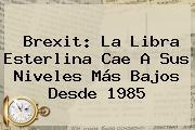 <b>Brexit</b>: La Libra Esterlina Cae A Sus Niveles Más Bajos Desde 1985