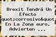Brexit Tendrá Un Efecto &quot;corrosivo&quot; En La Zona <b>euro</b>, Advierten ...