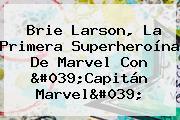 <b>Brie Larson</b>, La Primera Superheroína De Marvel Con &#039;Capitán Marvel&#039;