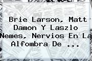 <b>Brie Larson</b>, Matt Damon Y Laszlo Nemes, Nervios En La Alfombra De <b>...</b>