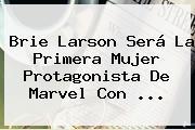<b>Brie Larson</b> Será La Primera Mujer Protagonista De Marvel Con ...