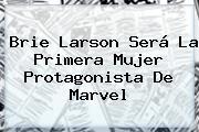 <b>Brie Larson</b> Será La Primera Mujer Protagonista De Marvel